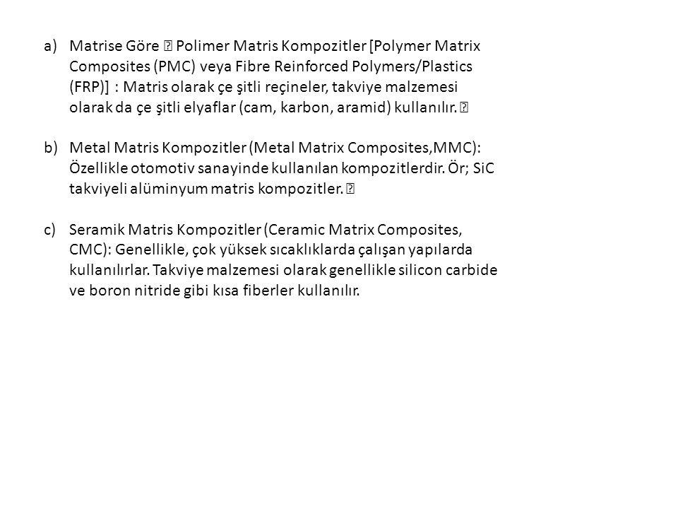 """Matrise Göre """" Polimer Matris Kompozitler [Polymer Matrix Composites (PMC) veya Fibre Reinforced Polymers/Plastics (FRP)] : Matris olarak çe şitli reçineler, takviye malzemesi olarak da çe şitli elyaflar (cam, karbon, aramid) kullanılır. """""""